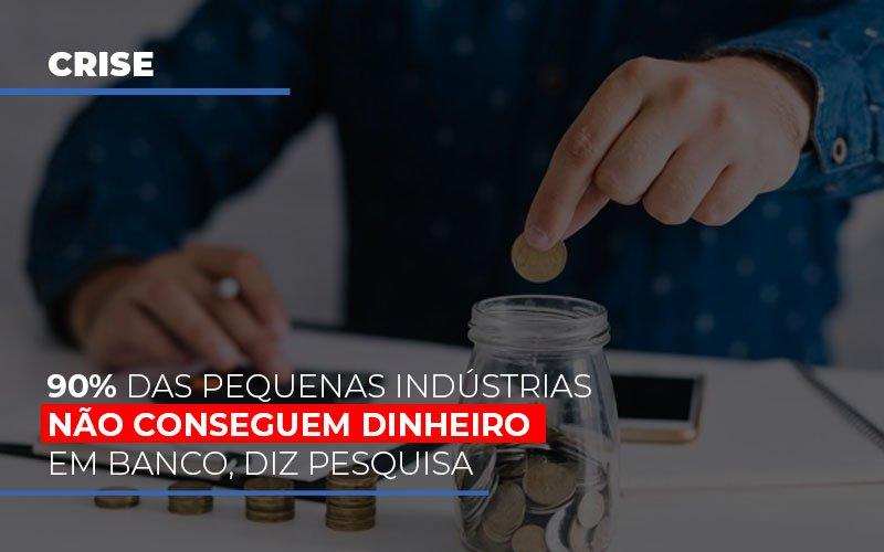 90 Das Pequenas Industrias Nao Conseguem Dinheiro Em Banco Diz Pesquisa - Notícias e Artigos Contábeis