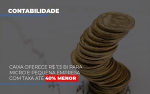 Caixa Oferece 75 Bi Para Micro E Pequena Empresa Com Taxa Ate 40 Menor - Notícias e Artigos Contábeis