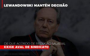 Lewnadowiski Mantem Decisao De Que Acordo De Reducao Salarial Exige Aval Dosindicato - Notícias e Artigos Contábeis