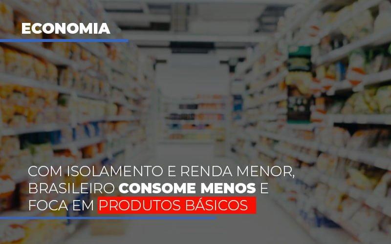 Com O Isolamento E Renda Menor Brasileiro Consome Menos E Foca Em Produtos Basicos - Notícias e Artigos Contábeis