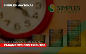 Simples Nacional E Os Prazos Adiados No Pagamento Dos Tributos - Notícias e Artigos Contábeis