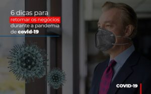 6 Dicas Para Retomar Os Negocios Durante A Pandemia De Covid 19 - Notícias e Artigos Contábeis