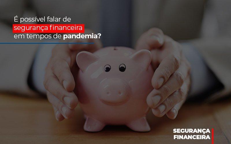 E Possivel Falar De Seguranca Financeira Em Tempos De Pandemia - Notícias e Artigos Contábeis