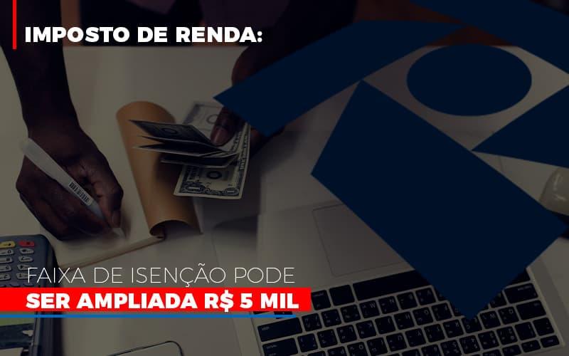 Imposto De Renda Faixa De Isencao Pode Ser Ampliada R 5 Mil - Notícias e Artigos Contábeis