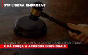 Stf Libera Empresas A Adiar Recolhimento Do Fgts Antecipar Ferias E Da Forca A Acordos Individuais - Notícias e Artigos Contábeis