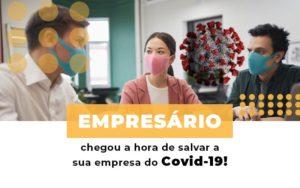 Empresario Chegou A Hora De Salvar A Sua Empresa Do Covid 19 - Notícias e Artigos Contábeis