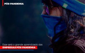 Esse Sera O Grande Aprendizado Das Empresas Pos Pandemia - Notícias e Artigos Contábeis