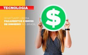 Whatsapp Libera Pagamentos Envio Dinheiro Brasil - Notícias e Artigos Contábeis