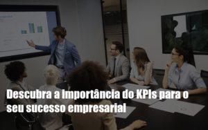 Kpis Podem Ser A Chave Do Sucesso Do Seu Negocio - Notícias e Artigos Contábeis
