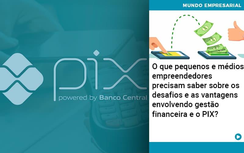 O Que Pequenos E Medios Empreendedores Precisam Saber Sobre Os Desafios E As Vantagens Envolvendo Gestao Financeira E O Pix  - Contabilidade Miller
