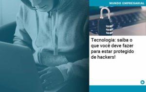 Tecnologia Saiba O Que Voce Deve Fazer Para Estar Protegido De Hackers 1 - Contabilidade Miller