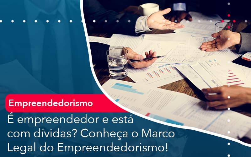 E Empreendedor E Esta Com Dividas Conheca O Marco Legal Do Empreendedorismo - Contabilidade Miller