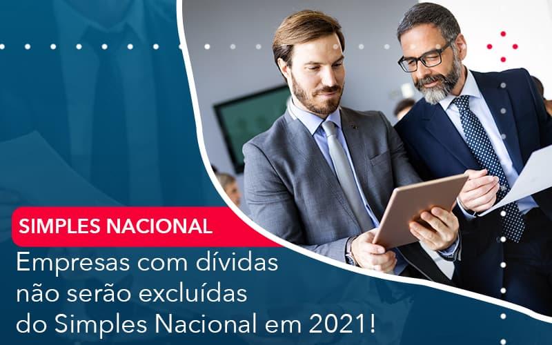 Empresas Com Dividas Nao Serao Excluidas Do Simples Nacional Em 2021 - Contabilidade Miller