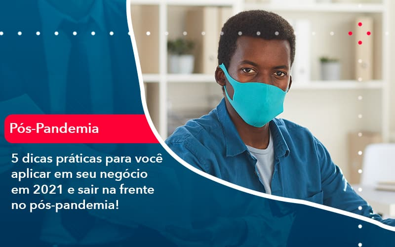 5 Dicas Praticas Para Voce Aplicar Em Seu Negocio Em 2021 E Sair Na Frente No Pos Pandemia 1 - Contabilidade Miller