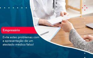 Evite Estes Problemas Com A Apresentacao De Um Atestado Medico Falso 1 - Contabilidade Miller