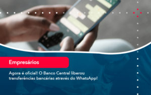 Agora E Oficial O Banco Central Liberou Transferencias Bancarias Atraves Do Whatsapp - Contabilidade Miller