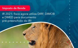 Ir 2021 Fisco Agora Utiliza Dirf Dimob E Dmed Para Documento Pre Preenchido Do Ir 1 - Contabilidade Miller