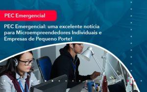 Pec Emergencial Uma Excelente Noticia Para Microempreendedores Individuais E Empresas De Pequeno Porte 1 - Contabilidade Miller