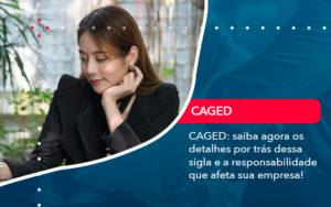 Caged Saiba Agora Os Detalhes Por Tras Dessa Sigla E A Responsabilidade Que Afeta Sua Empresa - Contabilidade Miller
