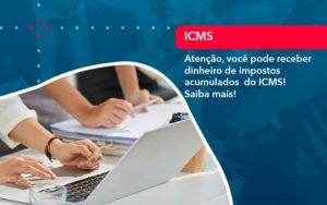 Atencao Voce Pode Receber Dinheiro De Impostos Acumulados Do Icms 1 - Contabilidade Miller