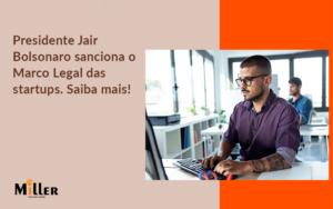 Presidente Jair Bolsonaro Sanciona O Marco Legal Das Startups. Saiba Mais Miller - Contabilidade Miller
