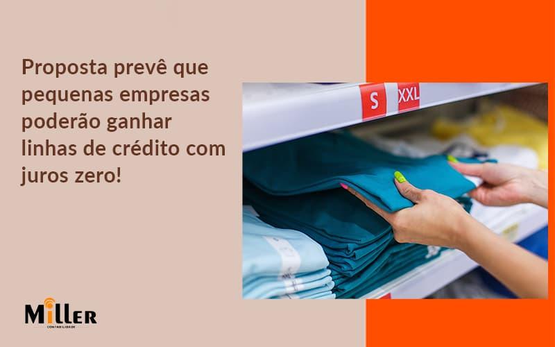 Proposta Prevê Que Pequenas Empresas Poderão Ganhar Linhas De Crédito Com Juros Zero Contabilidade Miller - Contabilidade Miller